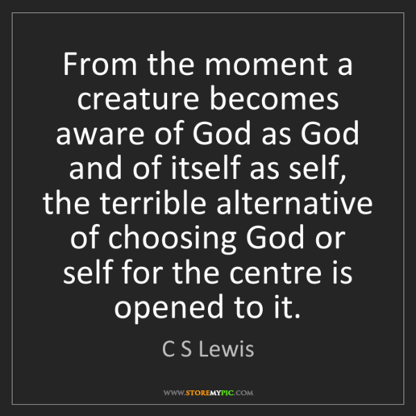 C S Lewis: From the moment a creature becomes aware of God as God...