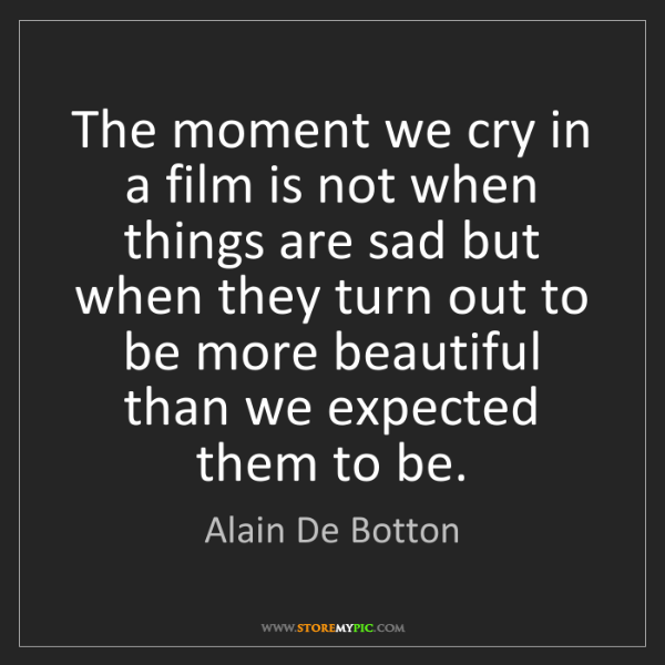 Alain De Botton: The moment we cry in a film is not when things are sad...