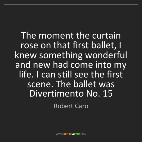Robert Caro: The moment the curtain rose on that first ballet, I knew...