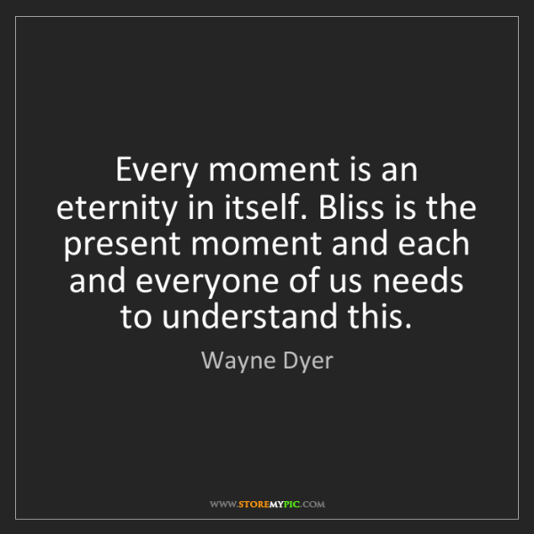 Wayne Dyer: Every moment is an eternity in itself. Bliss is the present...