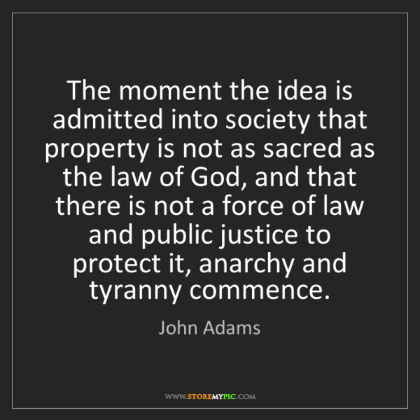 John Adams: The moment the idea is admitted into society that property...