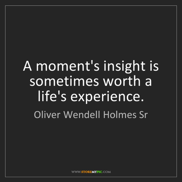 Oliver Wendell Holmes Sr: A moment's insight is sometimes worth a life's experience.