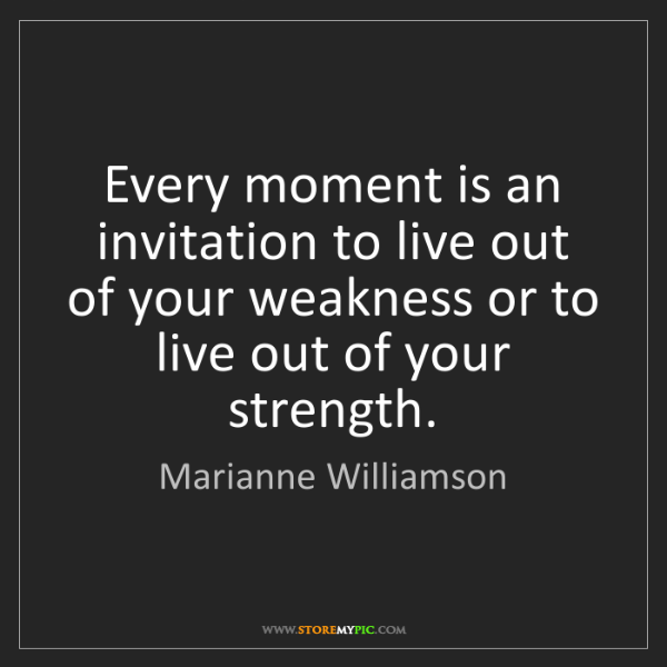Marianne Williamson: Every moment is an invitation to live out of your weakness...