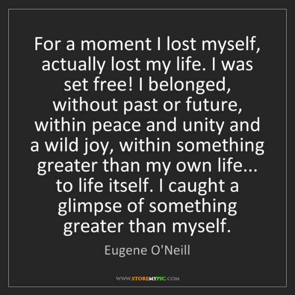 Eugene O'Neill: For a moment I lost myself, actually lost my life. I...