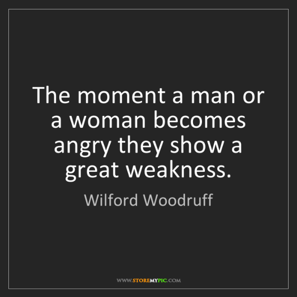 Wilford Woodruff: The moment a man or a woman becomes angry they show a...