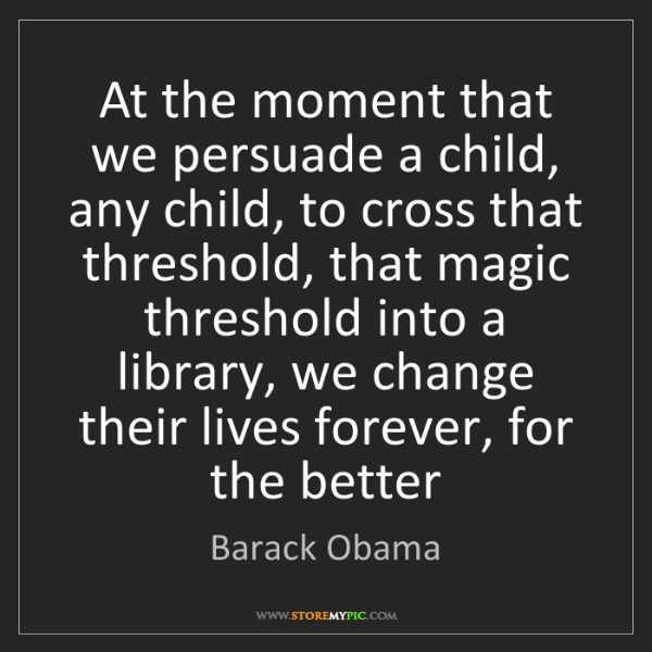 Barack Obama: At the moment that we persuade a child, any child, to...