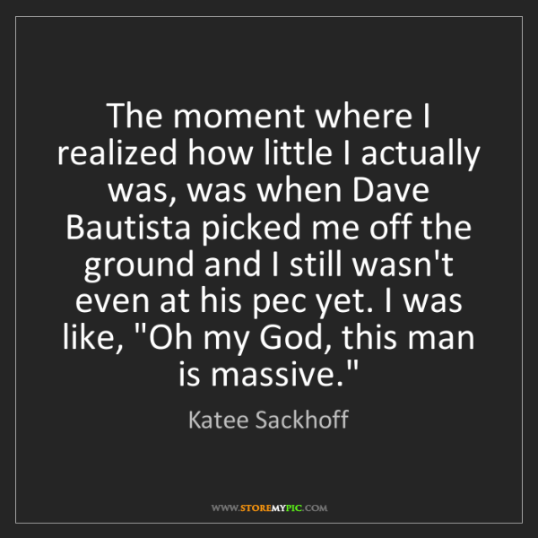 Katee Sackhoff: The moment where I realized how little I actually was,...