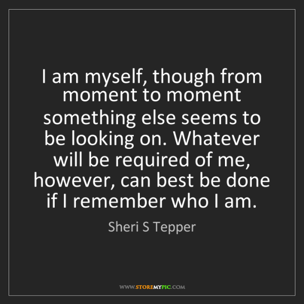 Sheri S Tepper: I am myself, though from moment to moment something else...