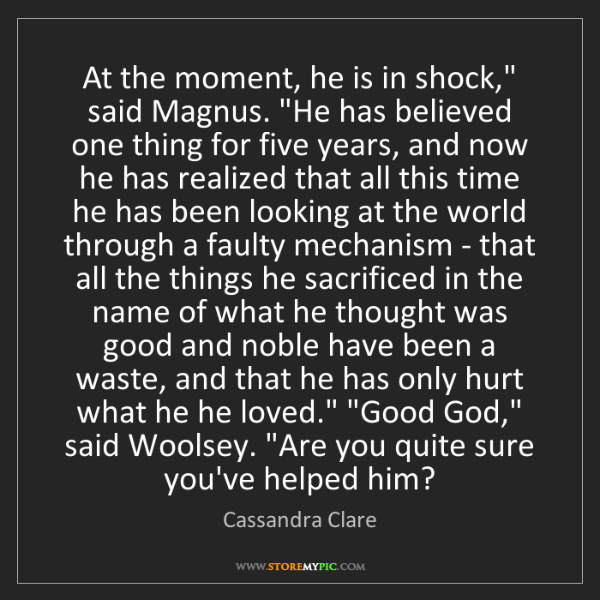 "Cassandra Clare: At the moment, he is in shock,"" said Magnus. ""He has..."