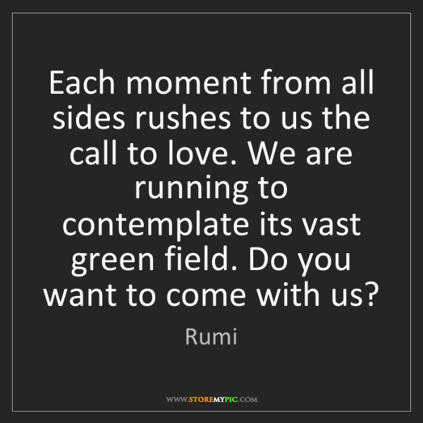 Rumi: Each moment from all sides rushes to us the call to love....