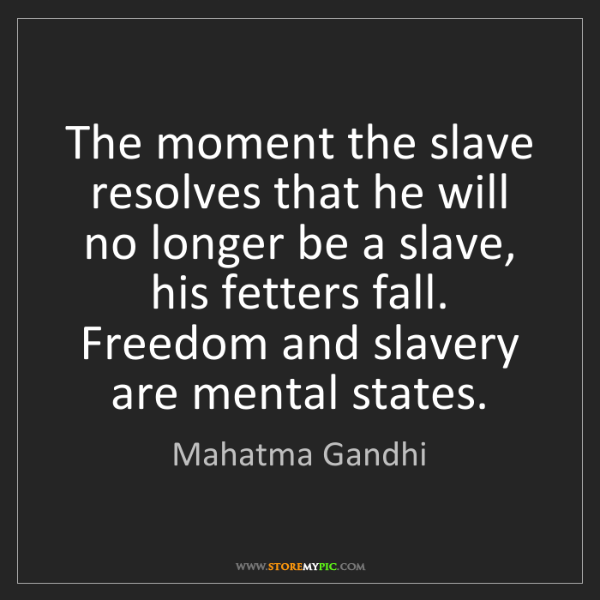 Mahatma Gandhi: The moment the slave resolves that he will no longer...