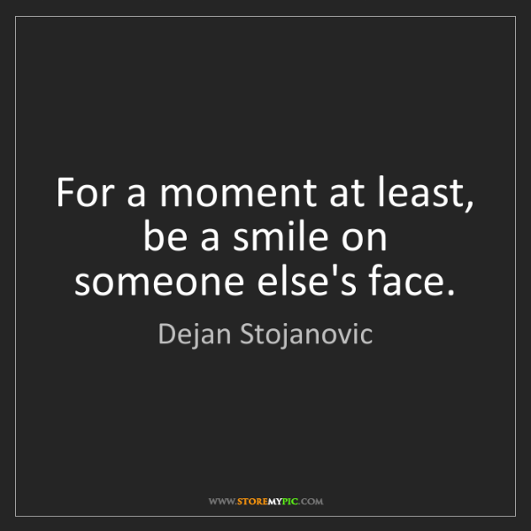 Dejan Stojanovic: For a moment at least, be a smile on someone else's face.