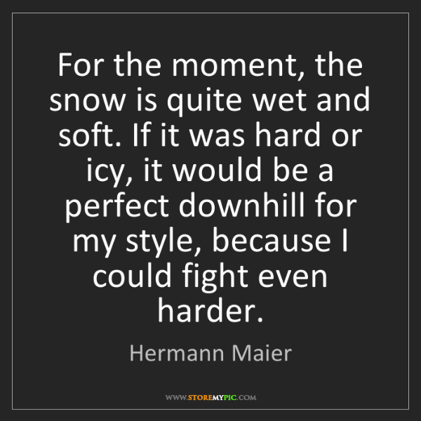 Hermann Maier: For the moment, the snow is quite wet and soft. If it...