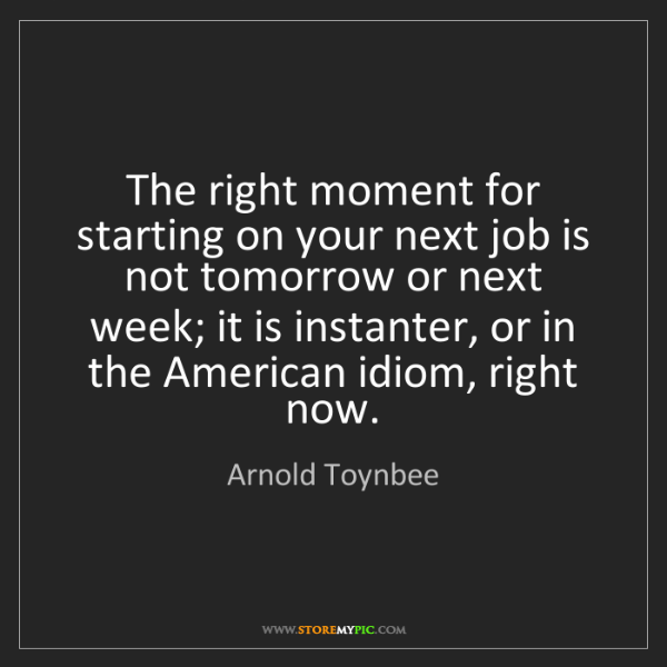 Arnold Toynbee: The right moment for starting on your next job is not...
