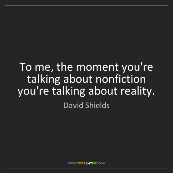 David Shields: To me, the moment you're talking about nonfiction you're...