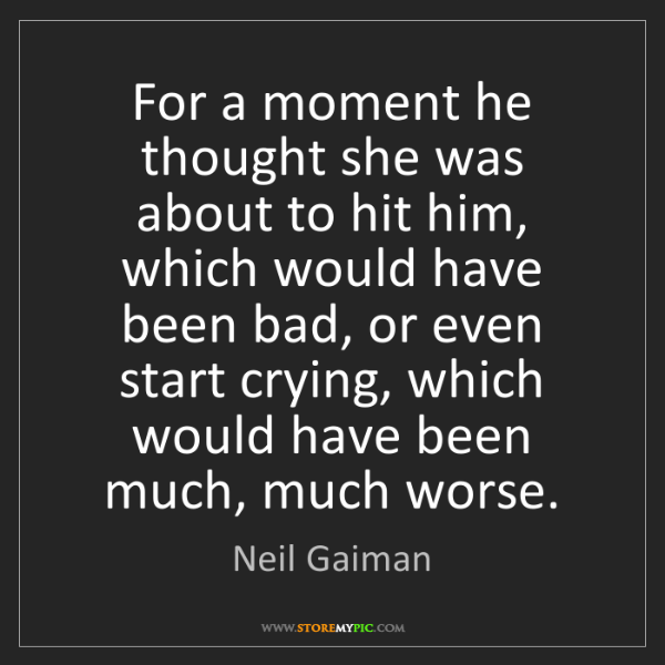 Neil Gaiman: For a moment he thought she was about to hit him, which...