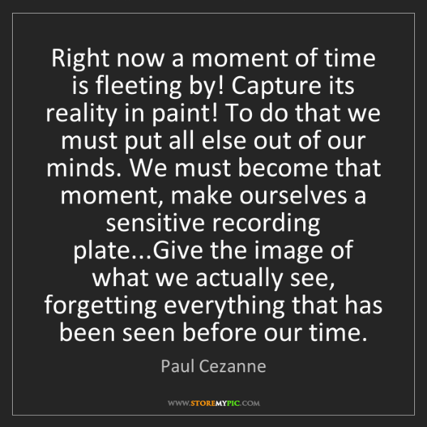 Paul Cezanne: Right now a moment of time is fleeting by! Capture its...