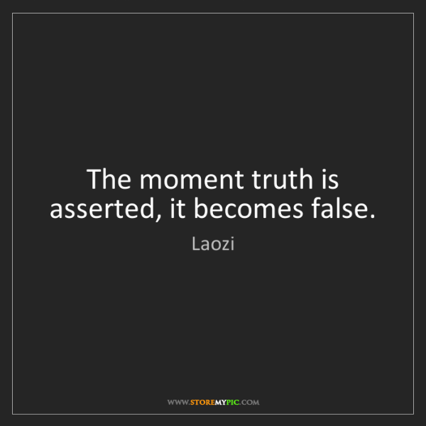 Laozi: The moment truth is asserted, it becomes false.