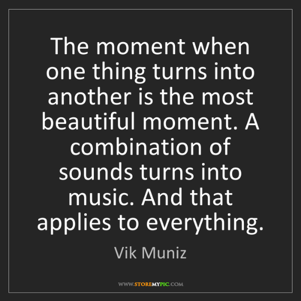 Vik Muniz: The moment when one thing turns into another is the most...