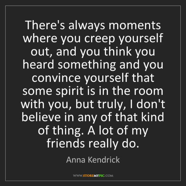 Anna Kendrick: There's always moments where you creep yourself out,...