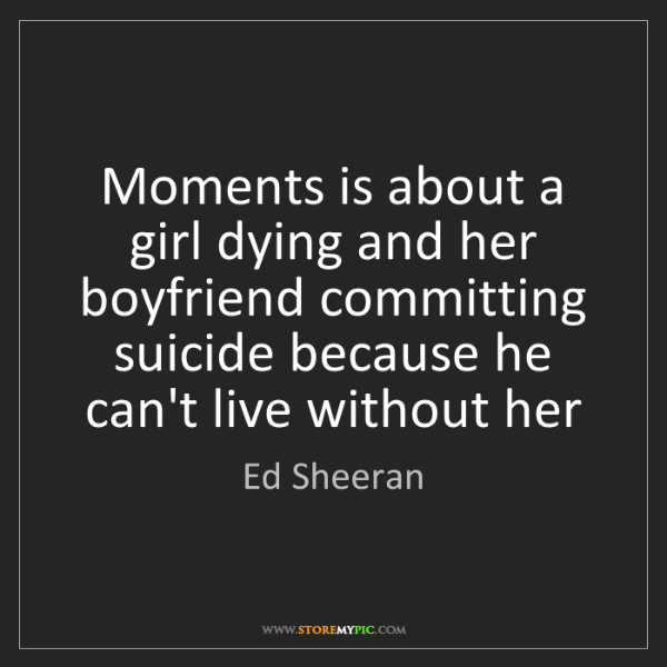 Ed Sheeran: Moments is about a girl dying and her boyfriend committing...