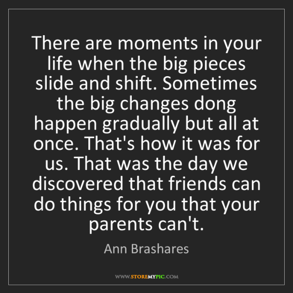 Ann Brashares: There are moments in your life when the big pieces slide...