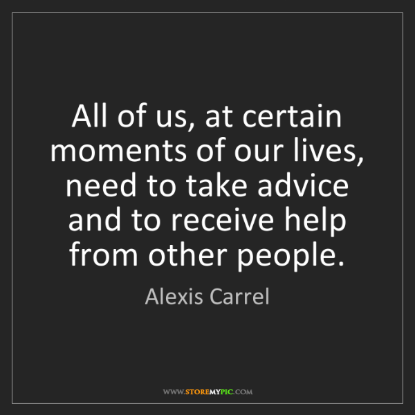 Alexis Carrel: All of us, at certain moments of our lives, need to take...