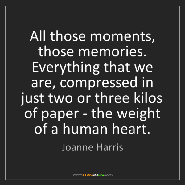 Joanne Harris: All those moments, those memories. Everything that we...