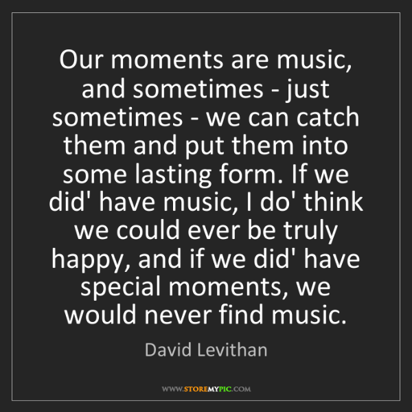 David Levithan: Our moments are music, and sometimes - just sometimes...