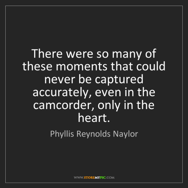 Phyllis Reynolds Naylor: There were so many of these moments that could never...