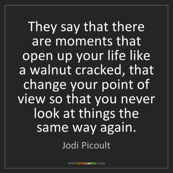 Jodi Picoult: They say that there are moments that open up your life...