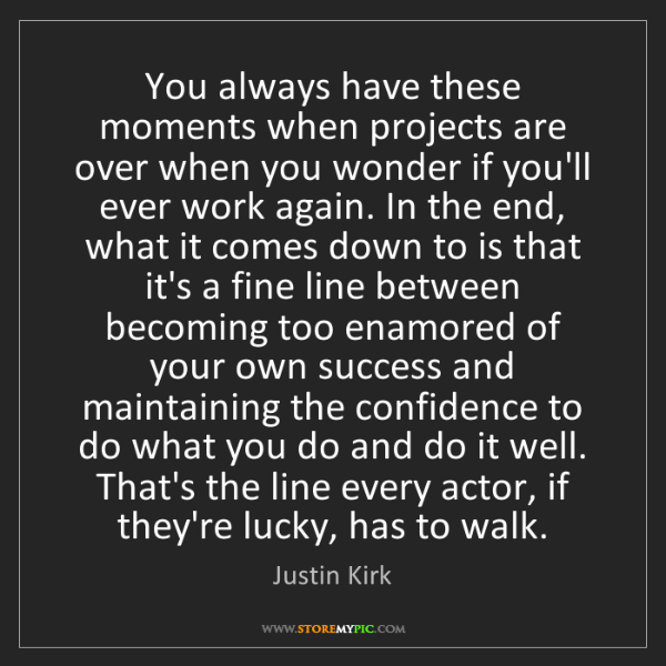 Justin Kirk: You always have these moments when projects are over...