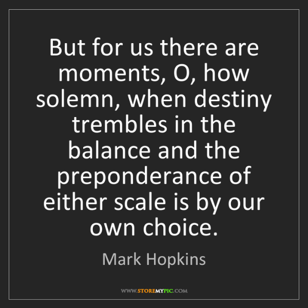 Mark Hopkins: But for us there are moments, O, how solemn, when destiny...
