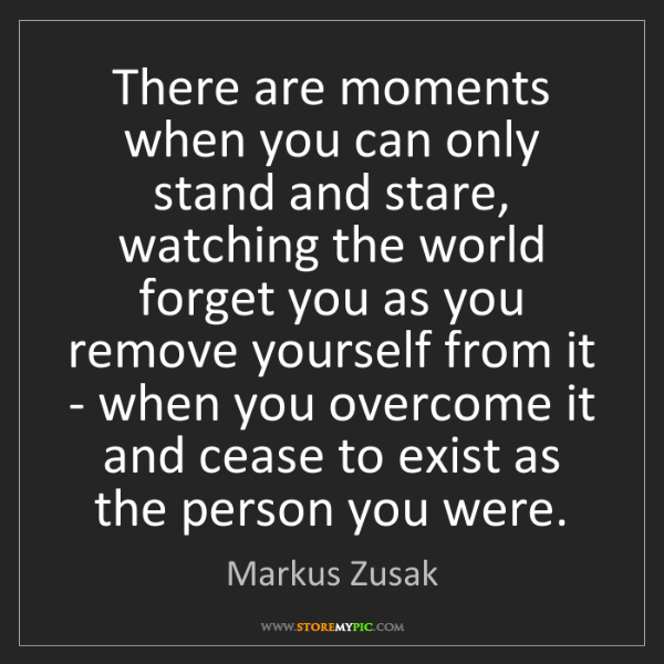 Markus Zusak: There are moments when you can only stand and stare,...
