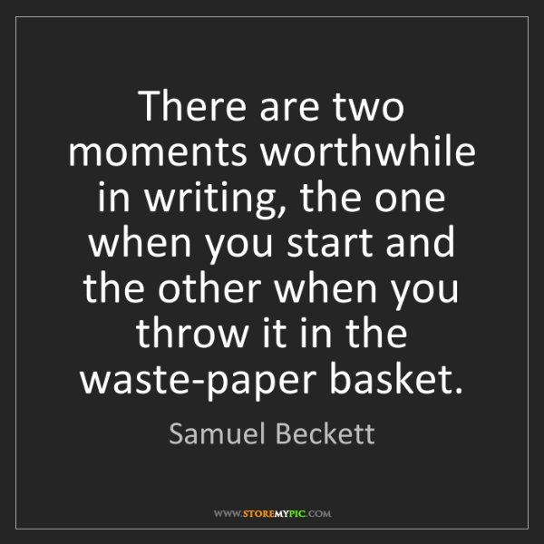 Samuel Beckett: There are two moments worthwhile in writing, the one...