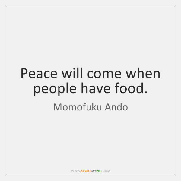 Peace will come when people have food.