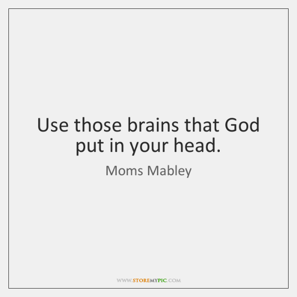 Use those brains that God put in your head.