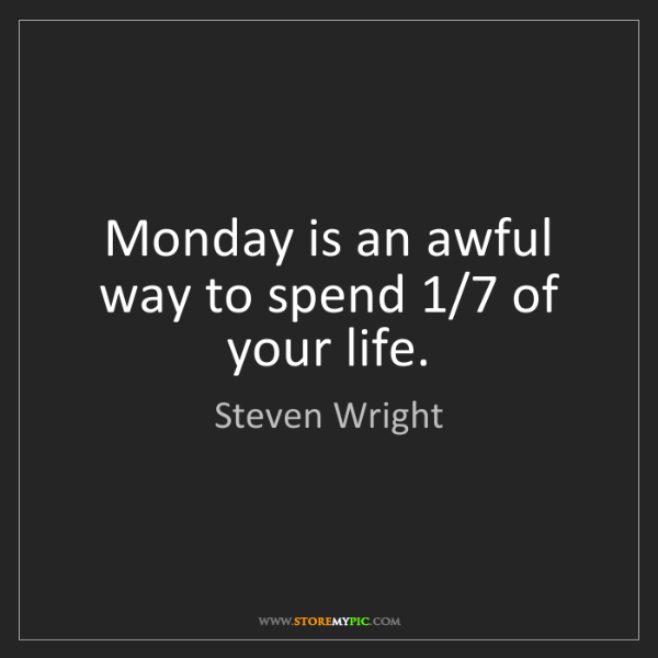 Steven Wright: Monday is an awful way to spend 1/7 of your life.