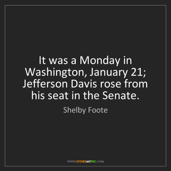 Shelby Foote: It was a Monday in Washington, January 21; Jefferson...