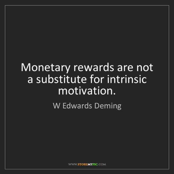 W Edwards Deming: Monetary rewards are not a substitute for intrinsic motivation.