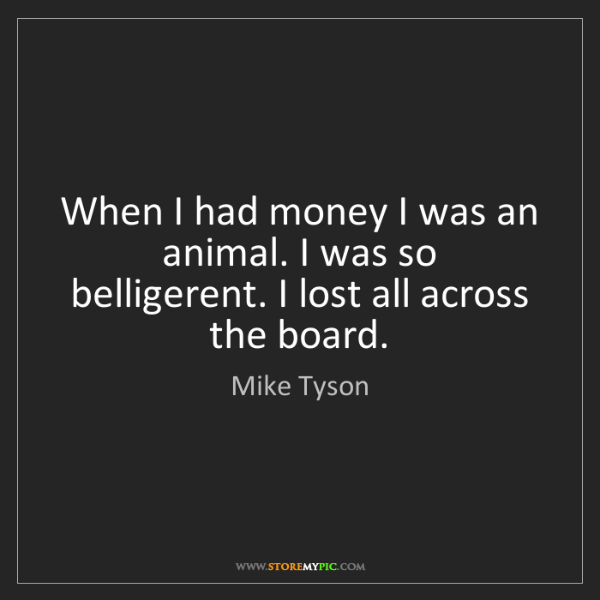 Mike Tyson: When I had money I was an animal. I was so belligerent....