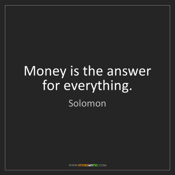 Solomon: Money is the answer for everything.
