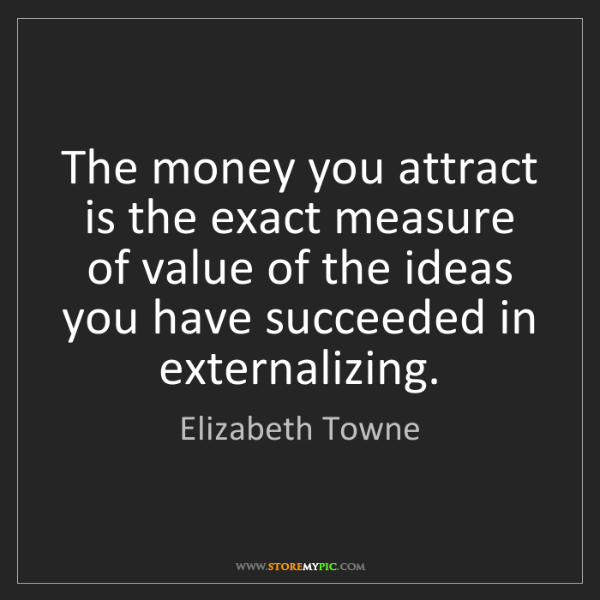 Elizabeth Towne: The money you attract is the exact measure of value of...