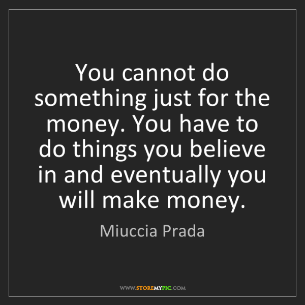 Miuccia Prada: You cannot do something just for the money. You have...