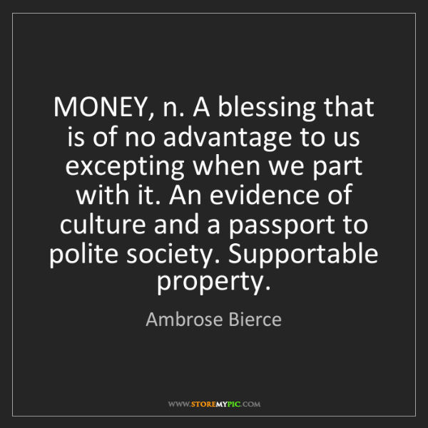Ambrose Bierce: MONEY, n. A blessing that is of no advantage to us excepting...