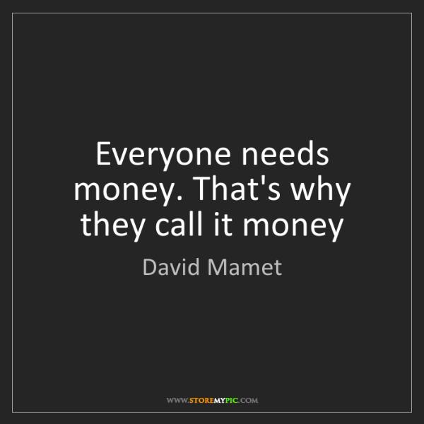 David Mamet: Everyone needs money. That's why they call it money