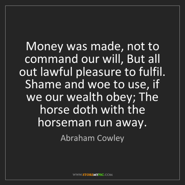 Abraham Cowley: Money was made, not to command our will, But all out...