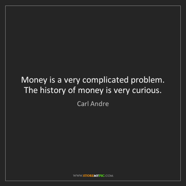 Carl Andre: Money is a very complicated problem. The history of money...
