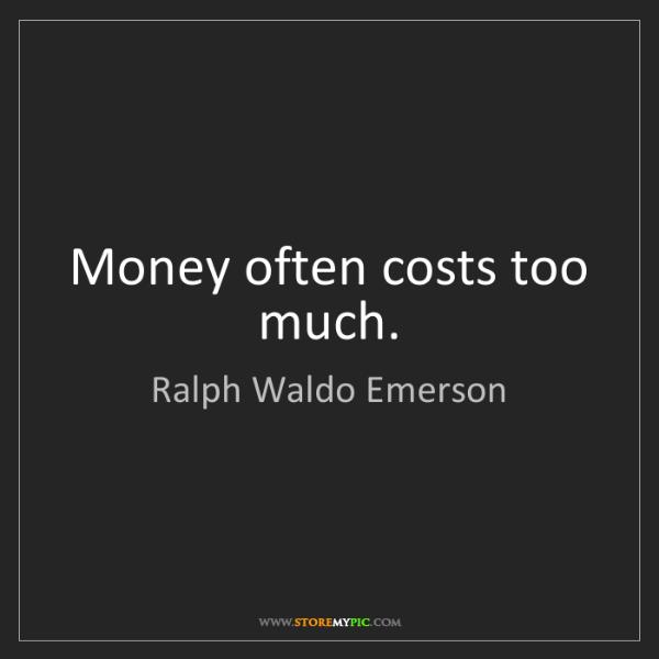 Ralph Waldo Emerson: Money often costs too much.