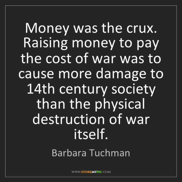 Barbara Tuchman: Money was the crux. Raising money to pay the cost of...